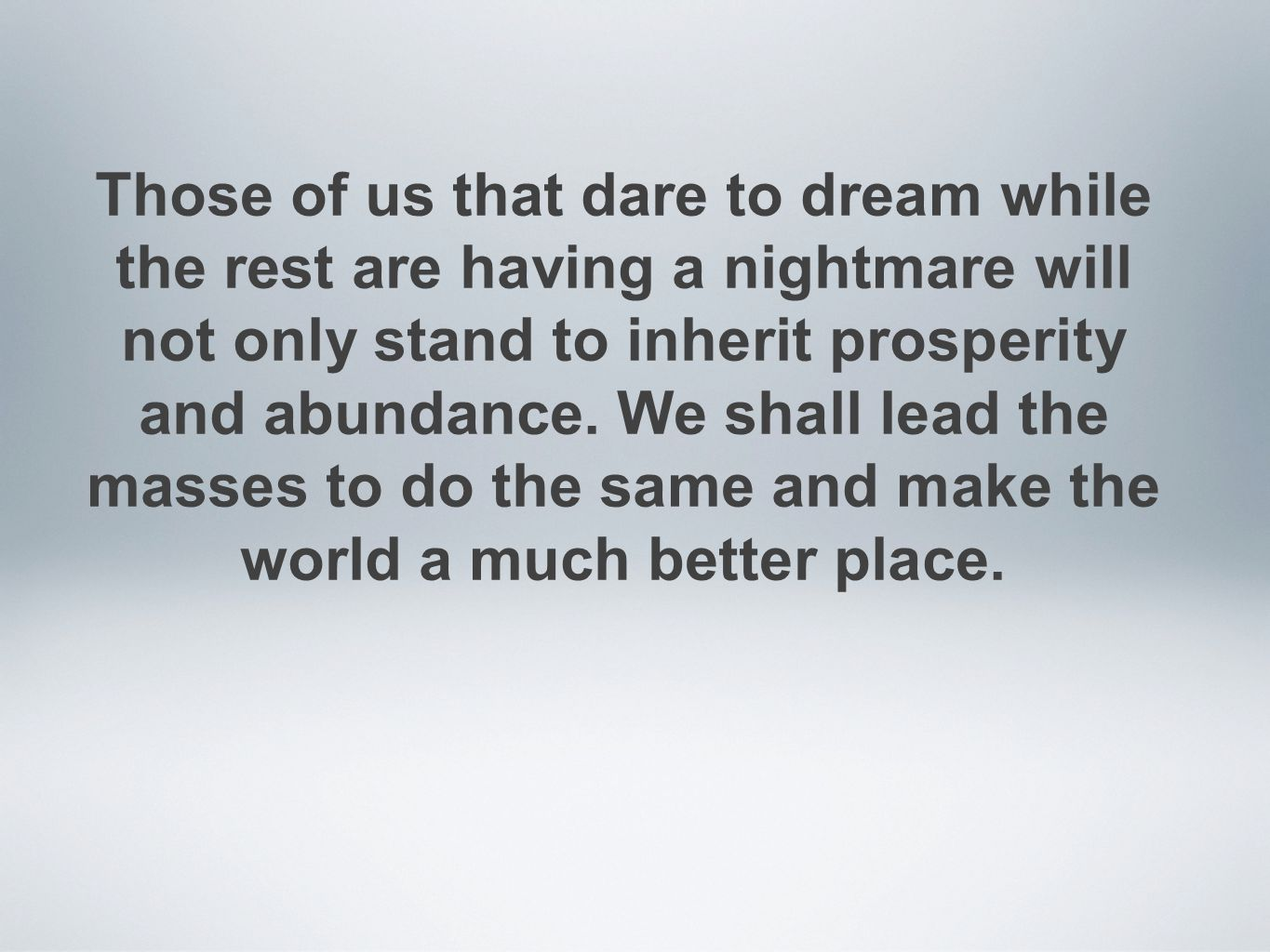 Those of us that dare to dream while the rest are having a nightmare will not only stand to inherit prosperity and abundance. We shall lead the masses