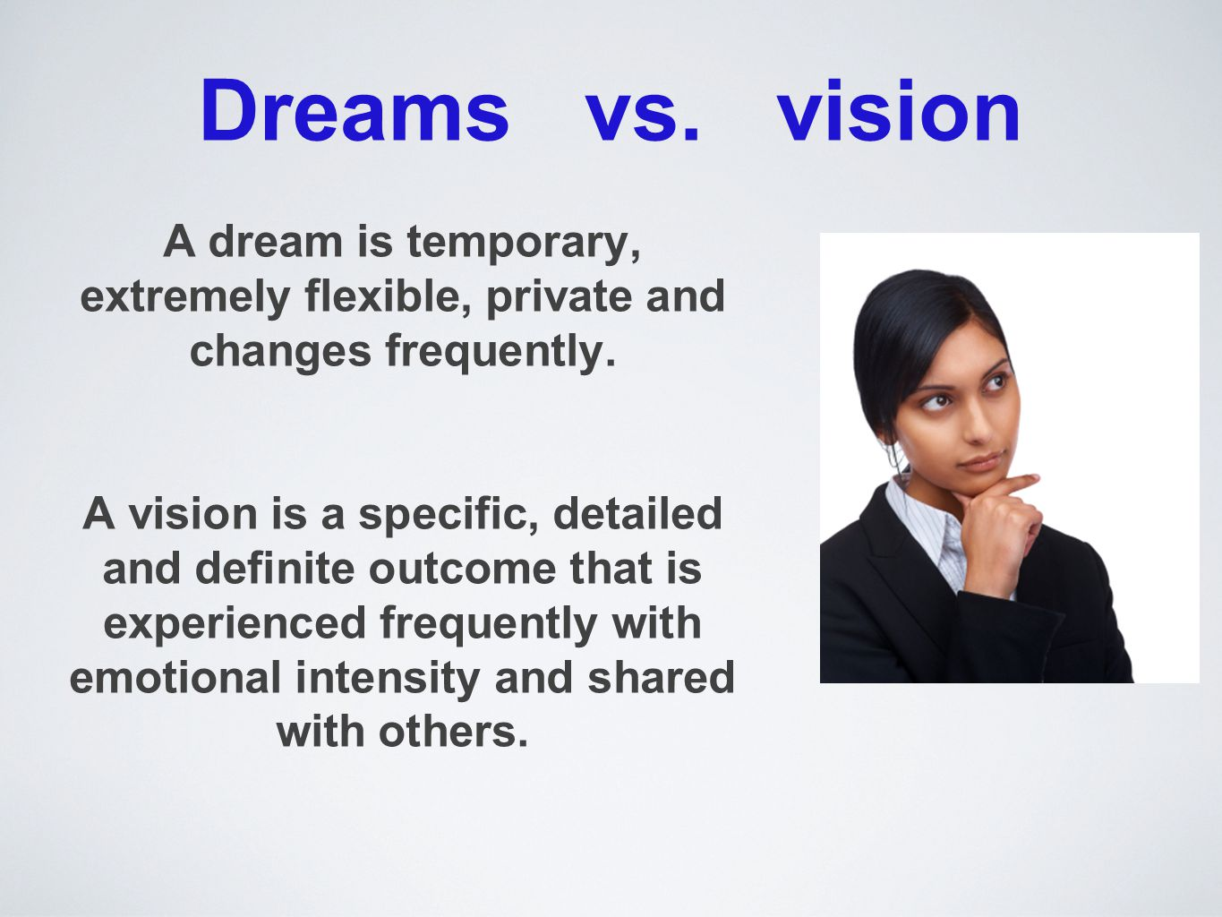 Dreams vs. vision A dream is temporary, extremely flexible, private and changes frequently. A vision is a specific, detailed and definite outcome that