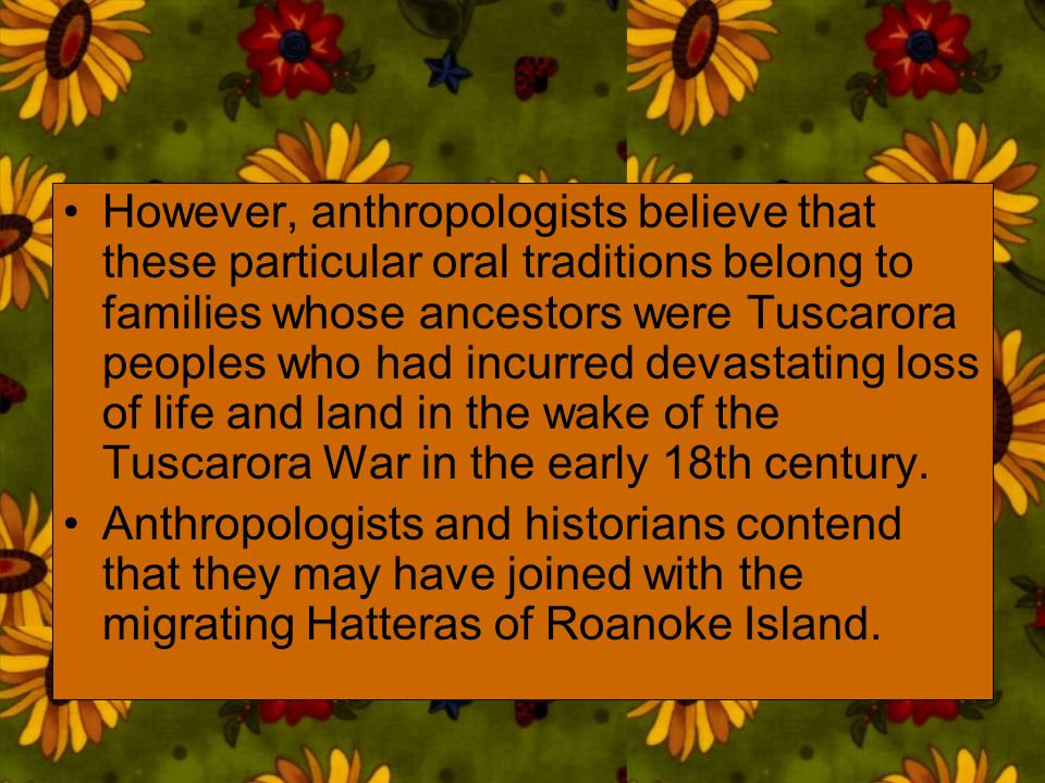 However, anthropologists believe that these particular oral traditions belong to families whose ancestors were Tuscarora peoples who had incurred deva