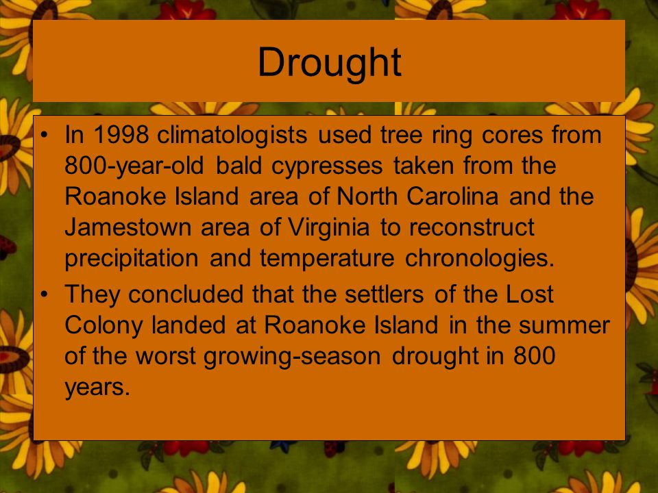 Drought In 1998 climatologists used tree ring cores from 800-year-old bald cypresses taken from the Roanoke Island area of North Carolina and the Jame