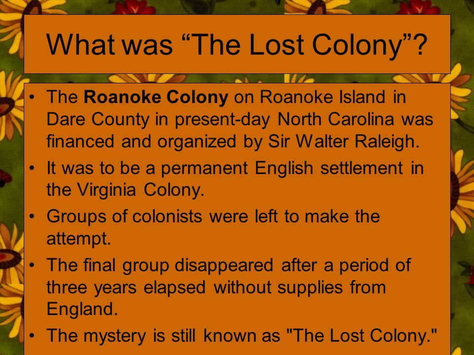 "What was ""The Lost Colony""? The Roanoke Colony on Roanoke Island in Dare County in present-day North Carolina was financed and organized by Sir Walter"