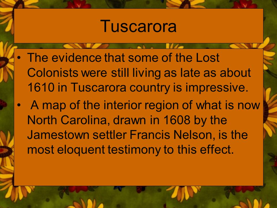Tuscarora The evidence that some of the Lost Colonists were still living as late as about 1610 in Tuscarora country is impressive. A map of the interi