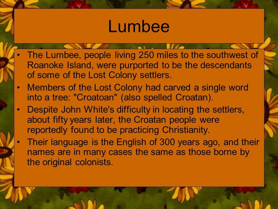 Lumbee The Lumbee, people living 250 miles to the southwest of Roanoke Island, were purported to be the descendants of some of the Lost Colony settler