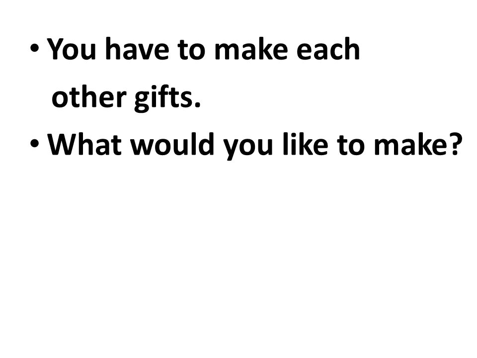 You have to make each other gifts. What would you like to make?