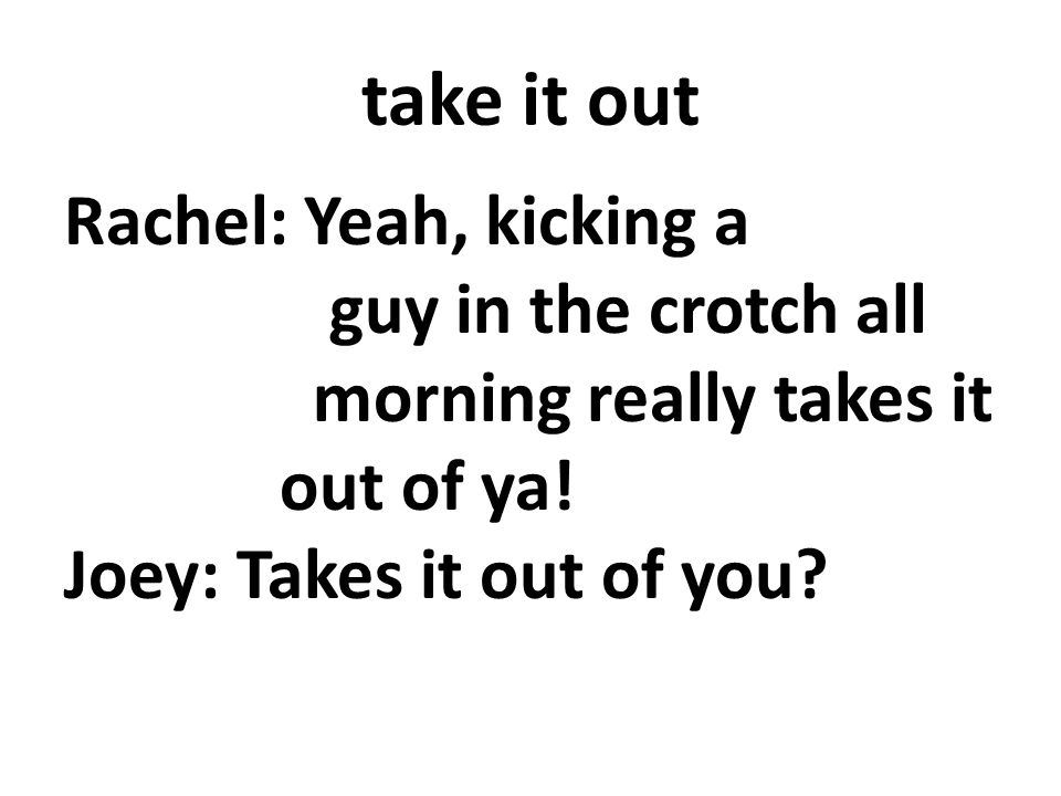 take it out Rachel: Yeah, kicking a guy in the crotch all morning really takes it out of ya.