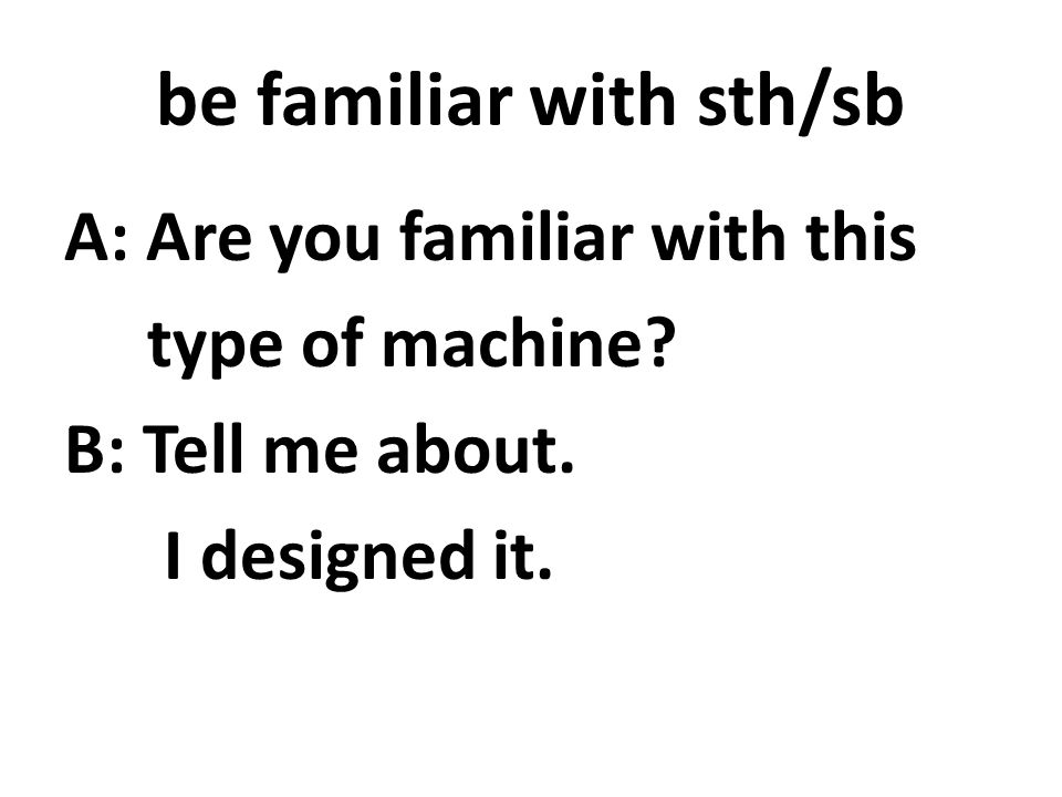 be familiar with sth/sb A: Are you familiar with this type of machine.