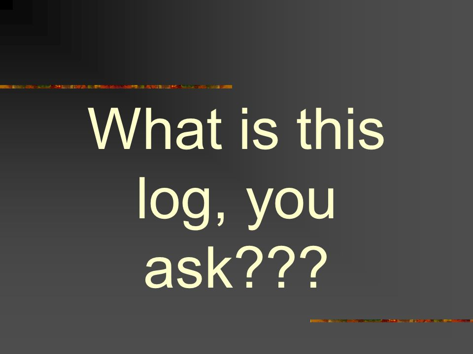 What is this log, you ask???