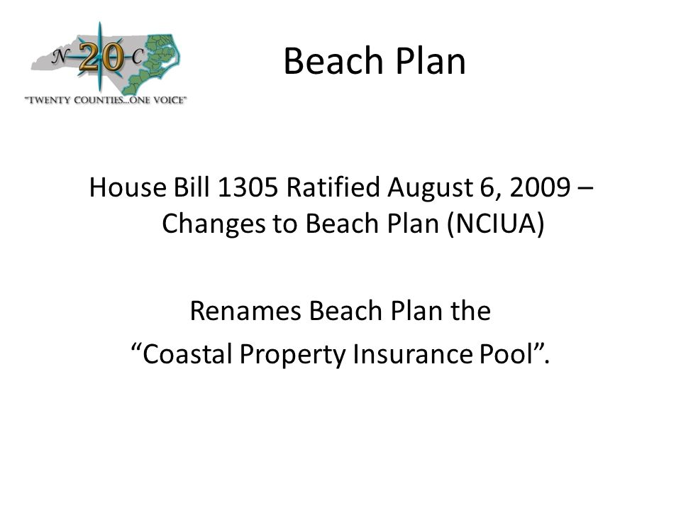 Beach Plan House Bill 1305 Ratified August 6, 2009 – Changes to Beach Plan (NCIUA) Renames Beach Plan the Coastal Property Insurance Pool .