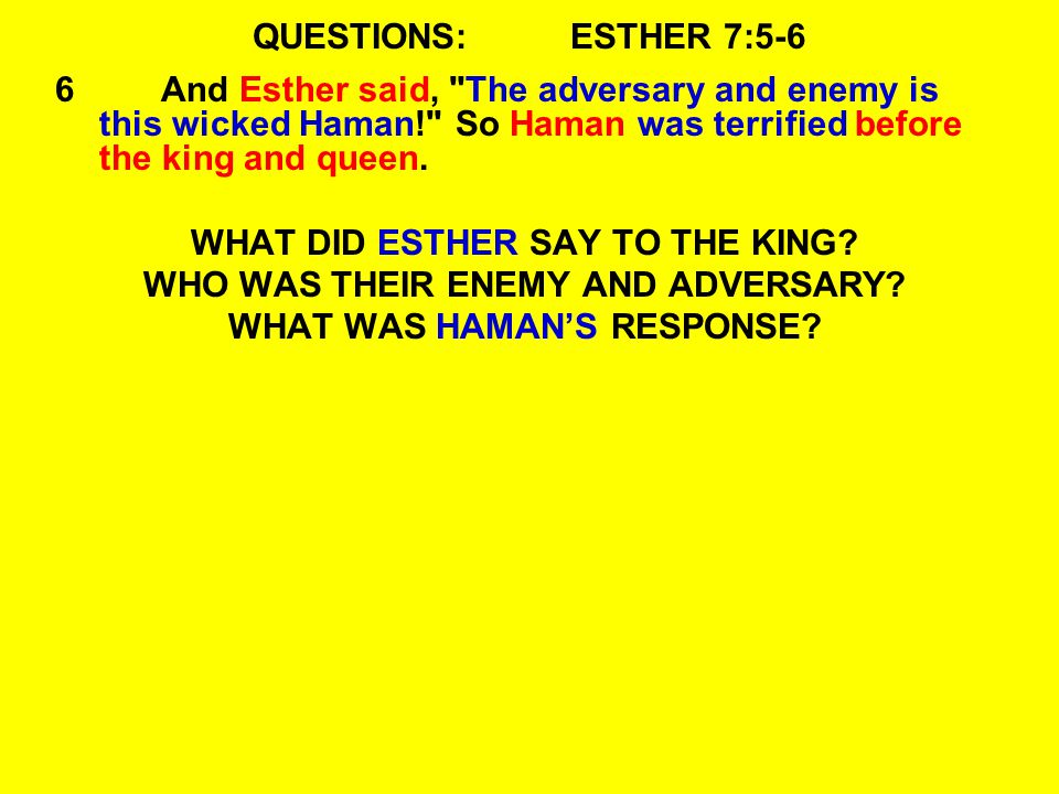 QUESTIONS:ESTHER 7:5-6 6And Esther said, The adversary and enemy is this wicked Haman! So Haman was terrified before the king and queen.