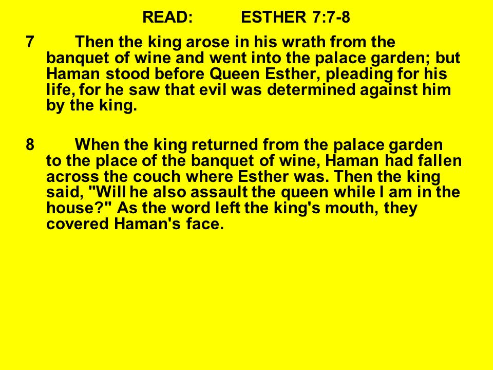 READ:ESTHER 7:7-8 7Then the king arose in his wrath from the banquet of wine and went into the palace garden; but Haman stood before Queen Esther, pleading for his life, for he saw that evil was determined against him by the king.