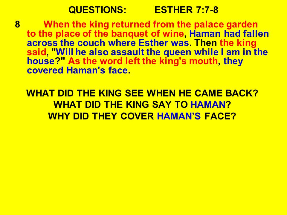 QUESTIONS:ESTHER 7:7-8 8When the king returned from the palace garden to the place of the banquet of wine, Haman had fallen across the couch where Esther was.