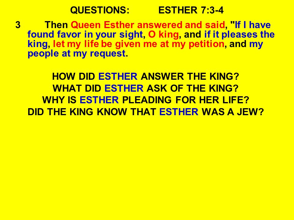 QUESTIONS:ESTHER 7:3-4 3Then Queen Esther answered and said, If I have found favor in your sight, O king, and if it pleases the king, let my life be given me at my petition, and my people at my request.