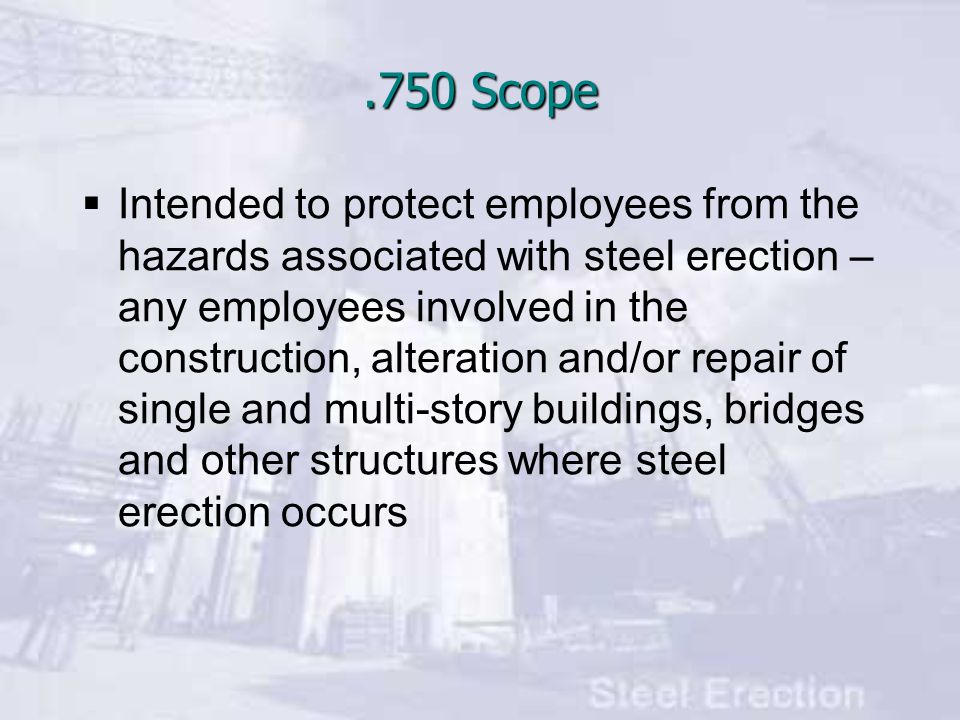 .750 Scope  Intended to protect employees from the hazards associated with steel erection – any employees involved in the construction, alteration and/or repair of single and multi-story buildings, bridges and other structures where steel erection occurs