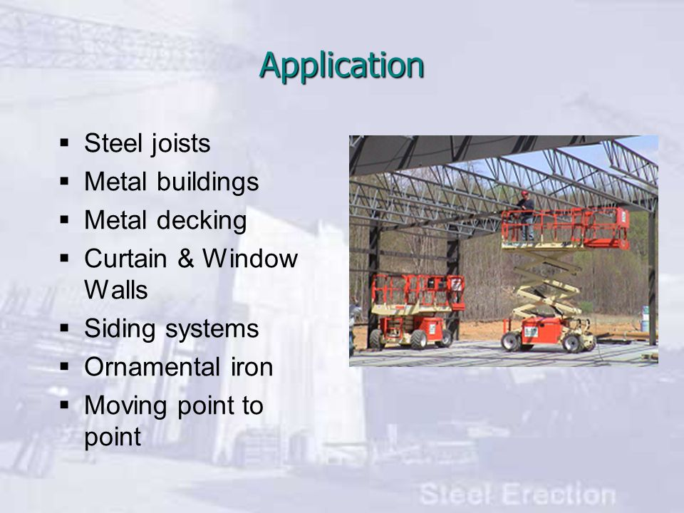 Application  Steel joists  Metal buildings  Metal decking  Curtain & Window Walls  Siding systems  Ornamental iron  Moving point to point