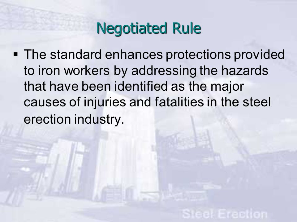  The standard enhances protections provided to iron workers by addressing the hazards that have been identified as the major causes of injuries and fatalities in the steel erection industry.