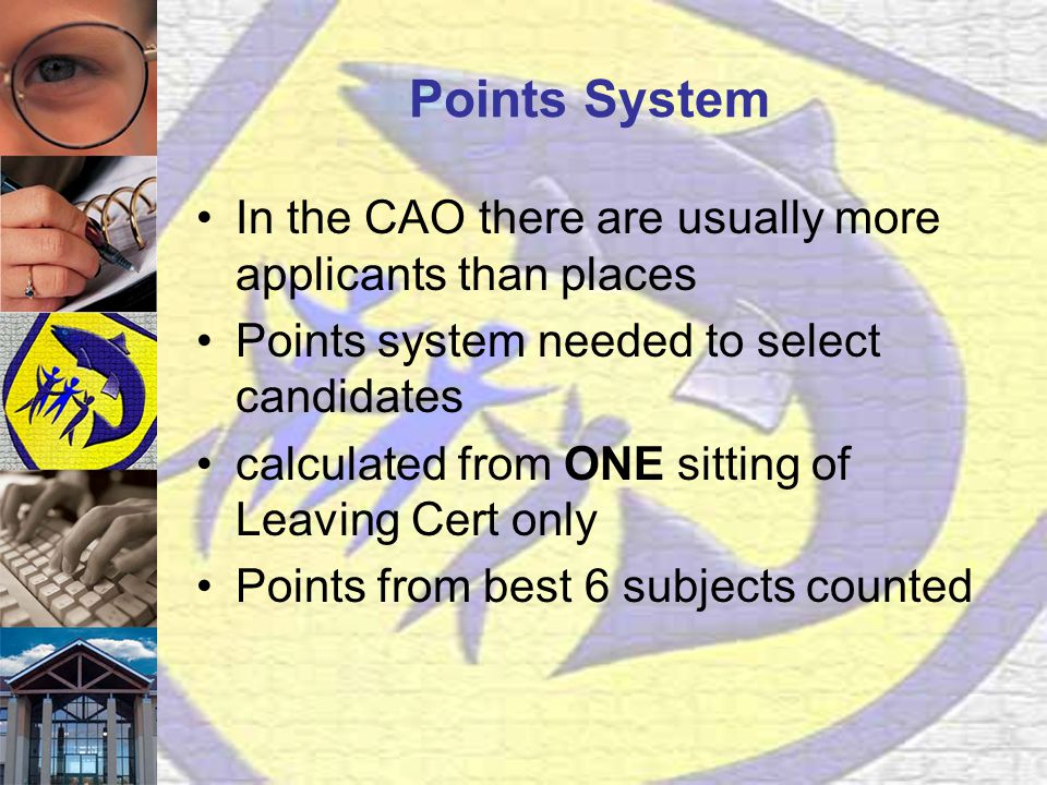 Points System In the CAO there are usually more applicants than places Points system needed to select candidates calculated from ONE sitting of Leaving Cert only Points from best 6 subjects counted