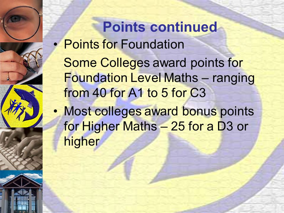 Points continued Points for Foundation Some Colleges award points for Foundation Level Maths – ranging from 40 for A1 to 5 for C3 Most colleges award bonus points for Higher Maths – 25 for a D3 or higher