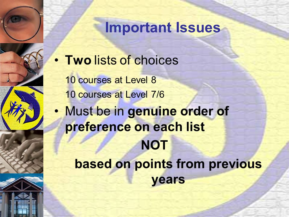 Important Issues Two lists of choices 10 courses at Level 8 10 courses at Level 7/6 Must be in genuine order of preference on each list NOT based on points from previous years