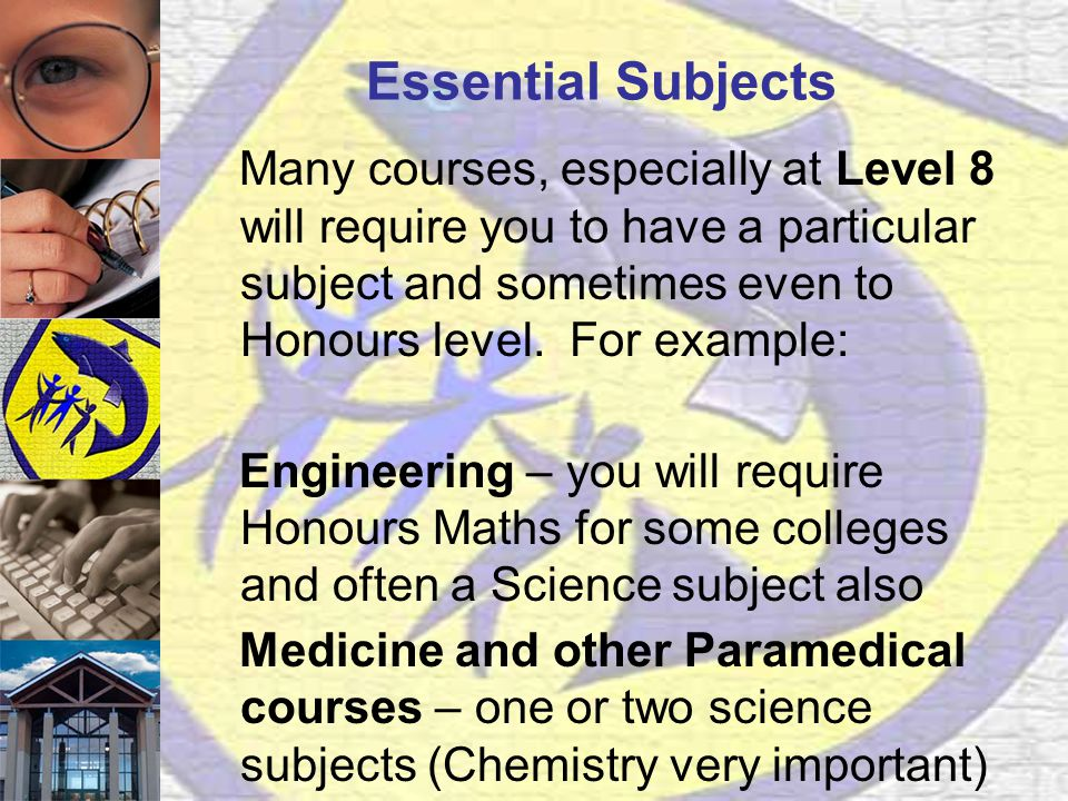 Essential Subjects Many courses, especially at Level 8 will require you to have a particular subject and sometimes even to Honours level.