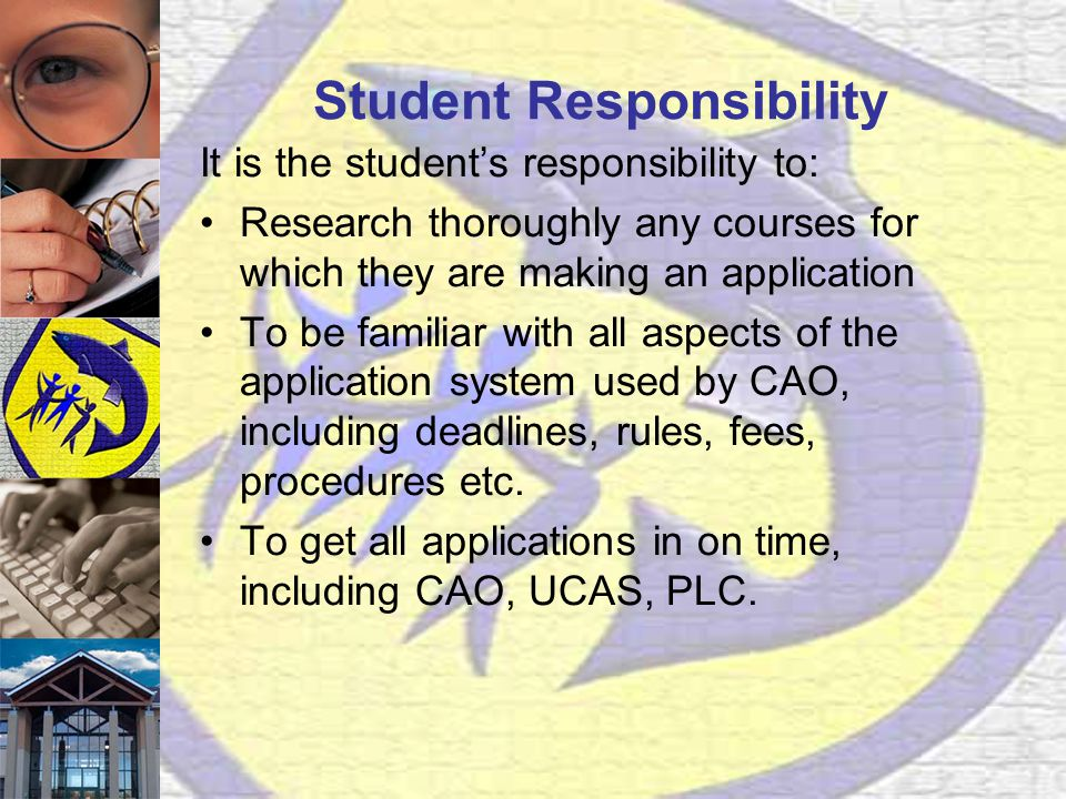 Student Responsibility It is the student's responsibility to: Research thoroughly any courses for which they are making an application To be familiar with all aspects of the application system used by CAO, including deadlines, rules, fees, procedures etc.