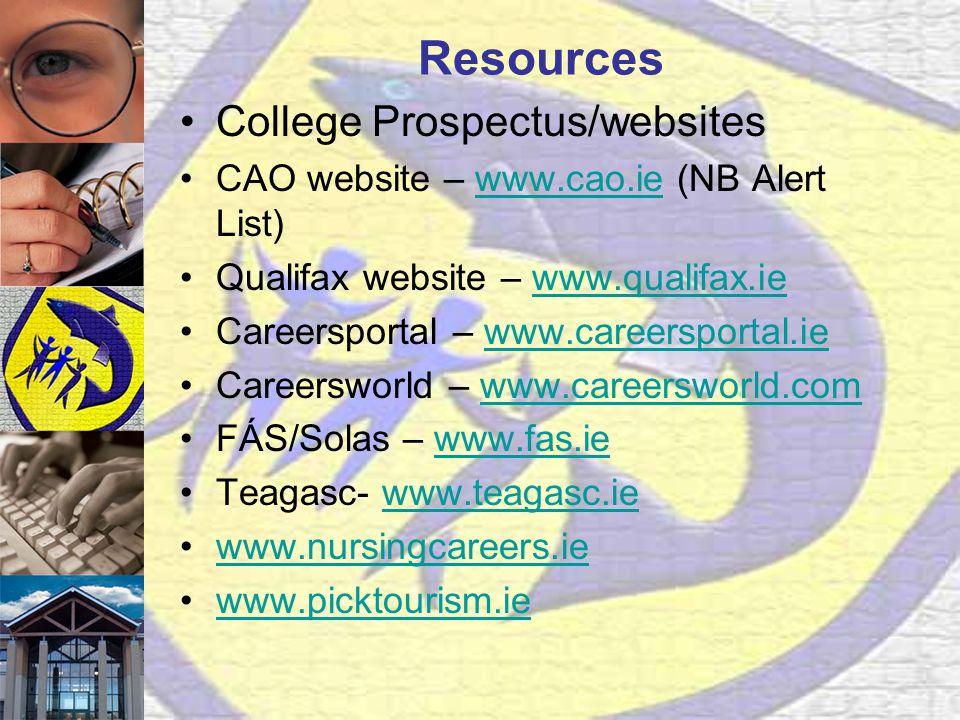 Resources College Prospectus/websites CAO website – www.cao.ie (NB Alert List)www.cao.ie Qualifax website – www.qualifax.iewww.qualifax.ie Careersportal – www.careersportal.iewww.careersportal.ie Careersworld – www.careersworld.comwww.careersworld.com FÁS/Solas – www.fas.iewww.fas.ie Teagasc- www.teagasc.iewww.teagasc.ie www.nursingcareers.ie www.picktourism.ie