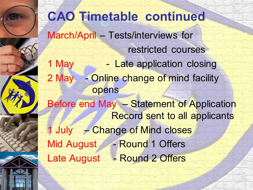 CAO Timetable continued March/April – Tests/interviews for restricted courses 1 May - Late application closing 2 May - Online change of mind facility opens Before end May – Statement of Application Record sent to all applicants 1 July – Change of Mind closes Mid August - Round 1 Offers Late August - Round 2 Offers