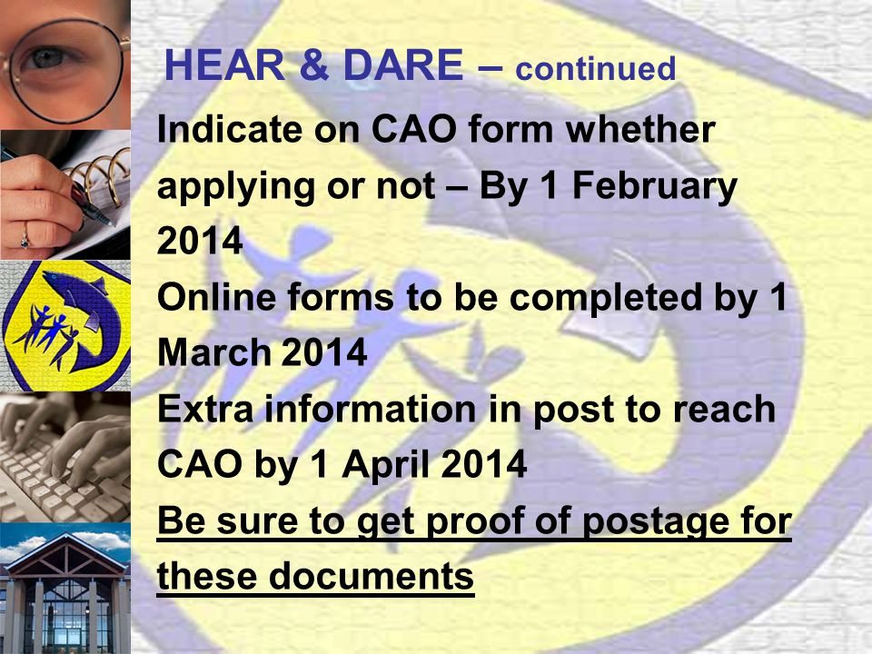 HEAR & DARE – continued Indicate on CAO form whether applying or not – By 1 February 2014 Online forms to be completed by 1 March 2014 Extra information in post to reach CAO by 1 April 2014 Be sure to get proof of postage for these documents