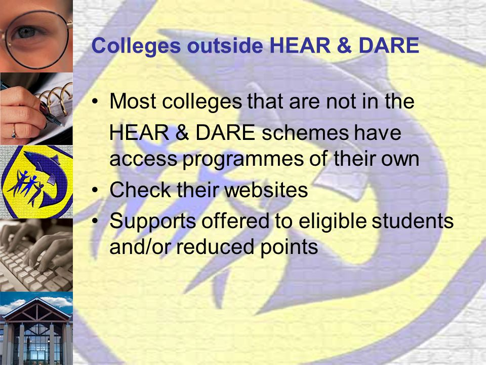 Colleges outside HEAR & DARE Most colleges that are not in the HEAR & DARE schemes have access programmes of their own Check their websites Supports offered to eligible students and/or reduced points