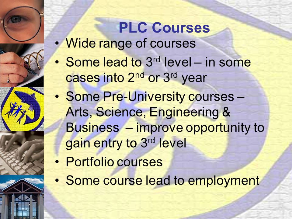 PLC Courses Wide range of courses Some lead to 3 rd level – in some cases into 2 nd or 3 rd year Some Pre-University courses – Arts, Science, Engineering & Business – improve opportunity to gain entry to 3 rd level Portfolio courses Some course lead to employment