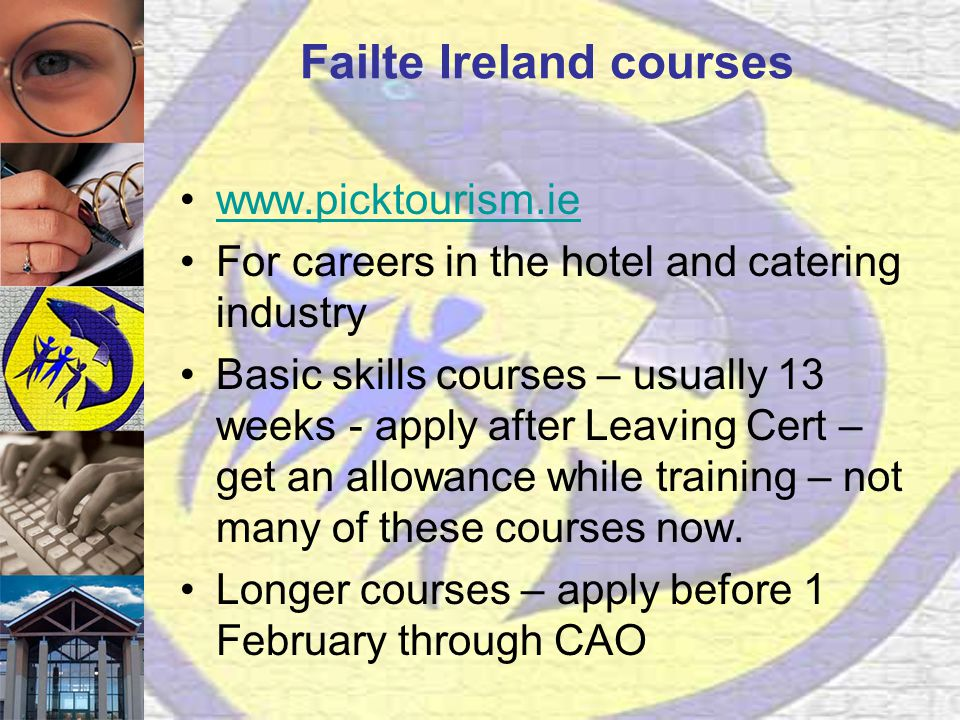 Failte Ireland courses www.picktourism.ie For careers in the hotel and catering industry Basic skills courses – usually 13 weeks - apply after Leaving