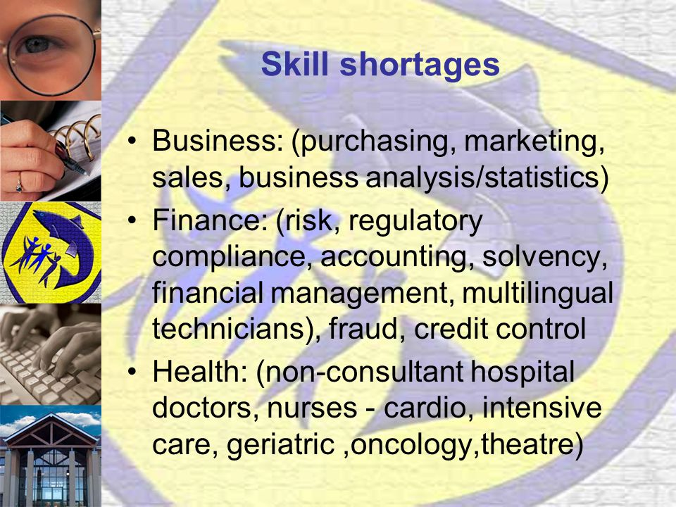 Skill shortages Business: (purchasing, marketing, sales, business analysis/statistics) Finance: (risk, regulatory compliance, accounting, solvency, financial management, multilingual technicians), fraud, credit control Health: (non-consultant hospital doctors, nurses - cardio, intensive care, geriatric,oncology,theatre)