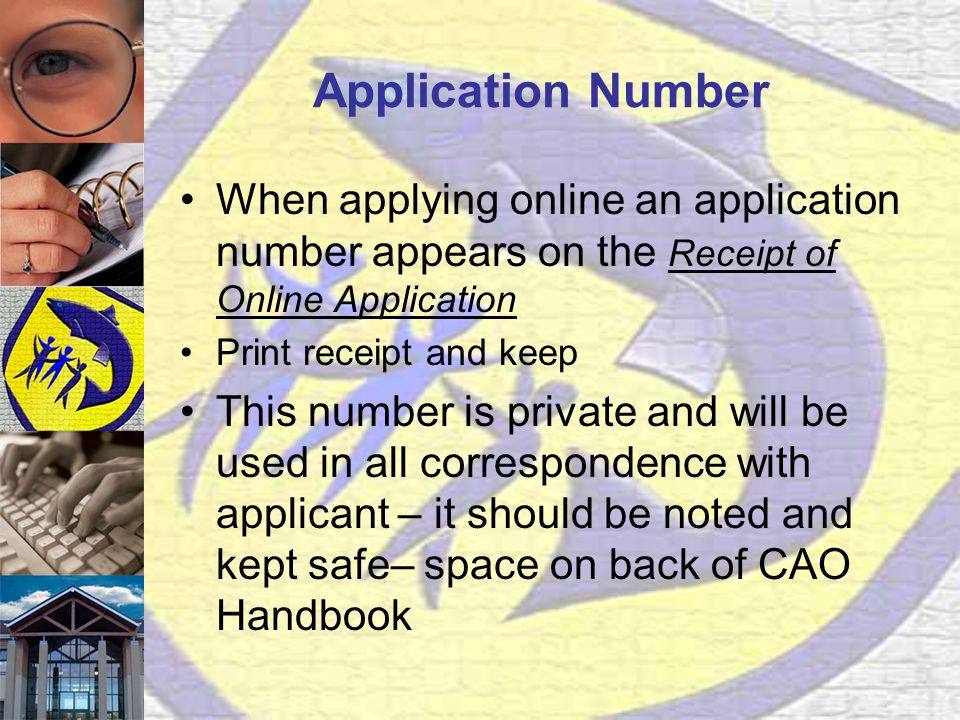 Application Number When applying online an application number appears on the Receipt of Online Application Print receipt and keep This number is private and will be used in all correspondence with applicant – it should be noted and kept safe– space on back of CAO Handbook
