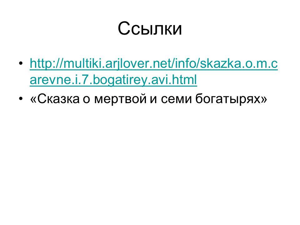 Ссылки http://multiki.arjlover.net/info/skazka.o.m.c arevne.i.7.bogatirey.avi.htmlhttp://multiki.arjlover.net/info/skazka.o.m.c arevne.i.7.bogatirey.avi.html «Сказка о мертвой и семи богатырях»