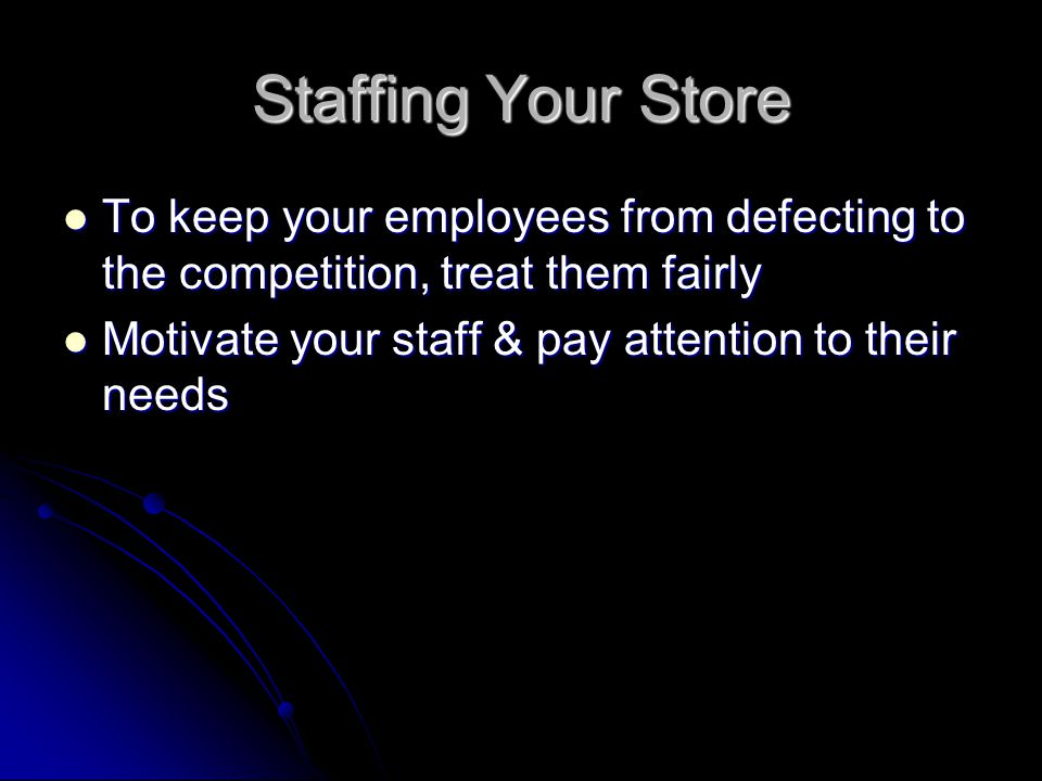 Staffing Your Store To keep your employees from defecting to the competition, treat them fairly To keep your employees from defecting to the competition, treat them fairly Motivate your staff & pay attention to their needs Motivate your staff & pay attention to their needs