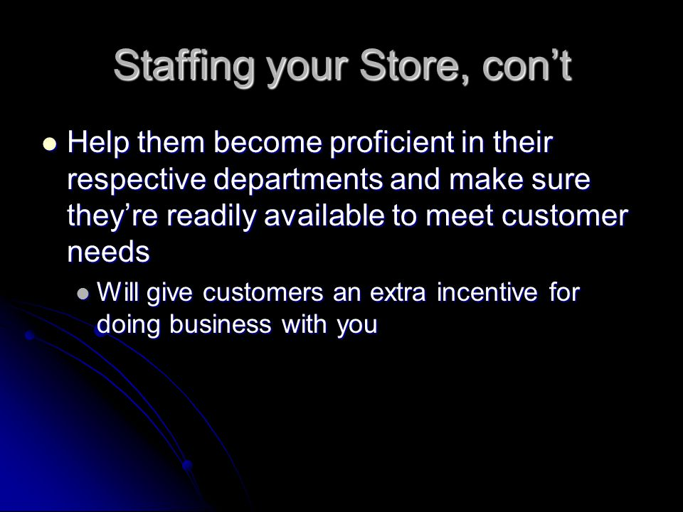 Staffing your Store, con't Help them become proficient in their respective departments and make sure they're readily available to meet customer needs Help them become proficient in their respective departments and make sure they're readily available to meet customer needs Will give customers an extra incentive for doing business with you Will give customers an extra incentive for doing business with you