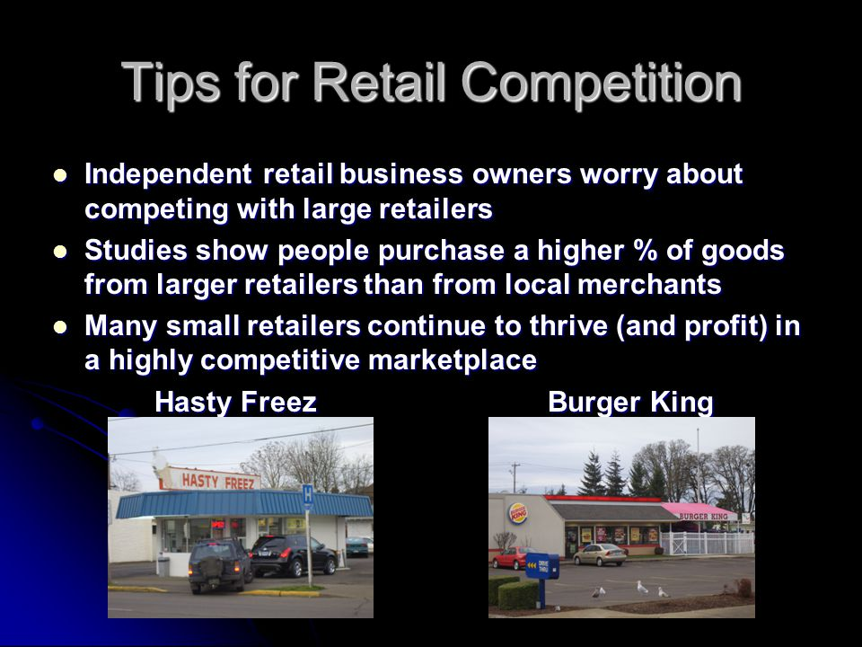 Tips for Retail Competition Independent retail business owners worry about competing with large retailers Independent retail business owners worry about competing with large retailers Studies show people purchase a higher % of goods from larger retailers than from local merchants Studies show people purchase a higher % of goods from larger retailers than from local merchants Many small retailers continue to thrive (and profit) in a highly competitive marketplace Many small retailers continue to thrive (and profit) in a highly competitive marketplace Hasty Freez Burger King Hasty Freez Burger King