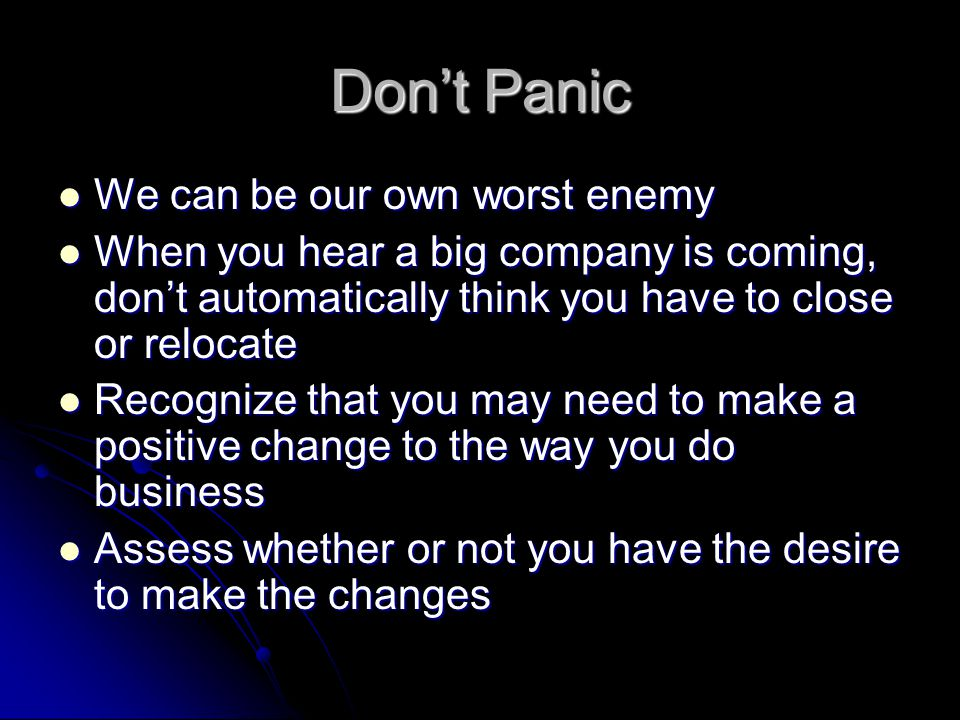 Don't Panic We can be our own worst enemy We can be our own worst enemy When you hear a big company is coming, don't automatically think you have to close or relocate When you hear a big company is coming, don't automatically think you have to close or relocate Recognize that you may need to make a positive change to the way you do business Recognize that you may need to make a positive change to the way you do business Assess whether or not you have the desire to make the changes Assess whether or not you have the desire to make the changes