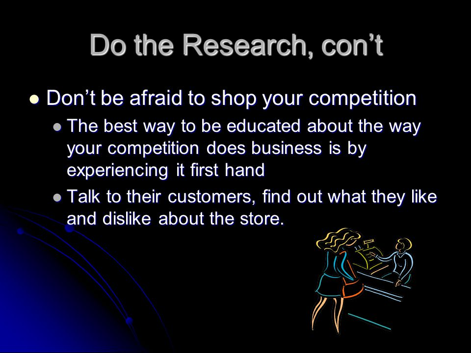 Do the Research, con't Don't be afraid to shop your competition Don't be afraid to shop your competition The best way to be educated about the way your competition does business is by experiencing it first hand The best way to be educated about the way your competition does business is by experiencing it first hand Talk to their customers, find out what they like and dislike about the store.