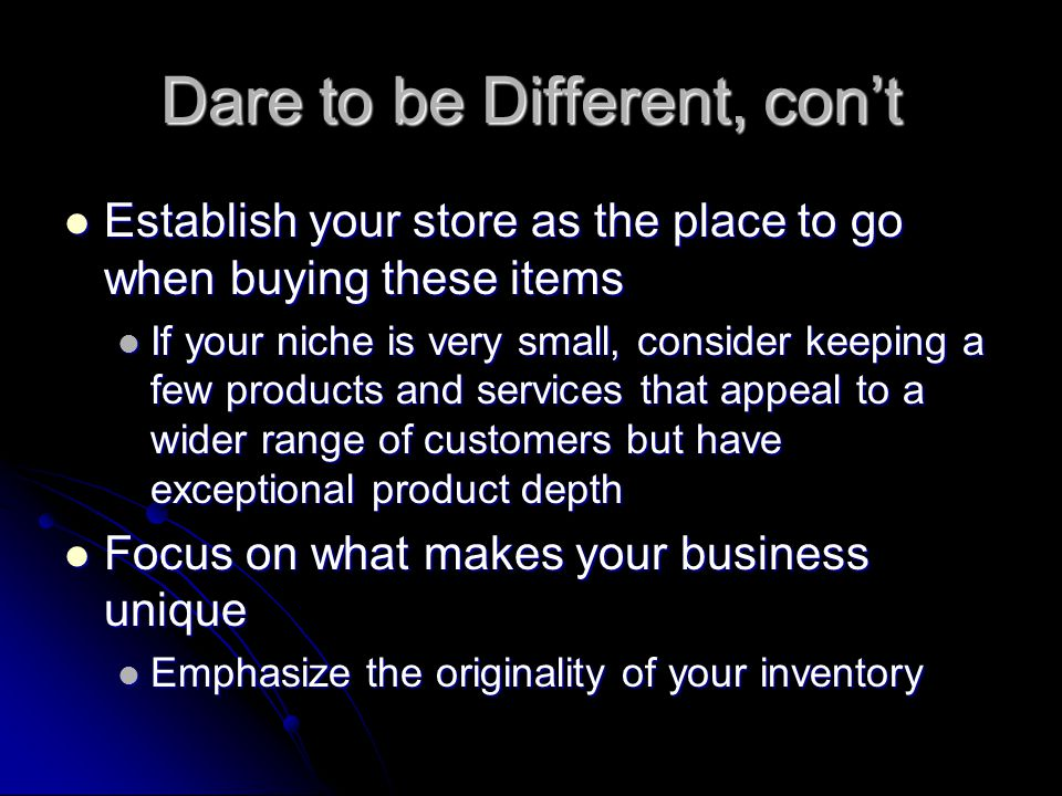 Dare to be Different, con't Establish your store as the place to go when buying these items Establish your store as the place to go when buying these items If your niche is very small, consider keeping a few products and services that appeal to a wider range of customers but have exceptional product depth If your niche is very small, consider keeping a few products and services that appeal to a wider range of customers but have exceptional product depth Focus on what makes your business unique Focus on what makes your business unique Emphasize the originality of your inventory Emphasize the originality of your inventory