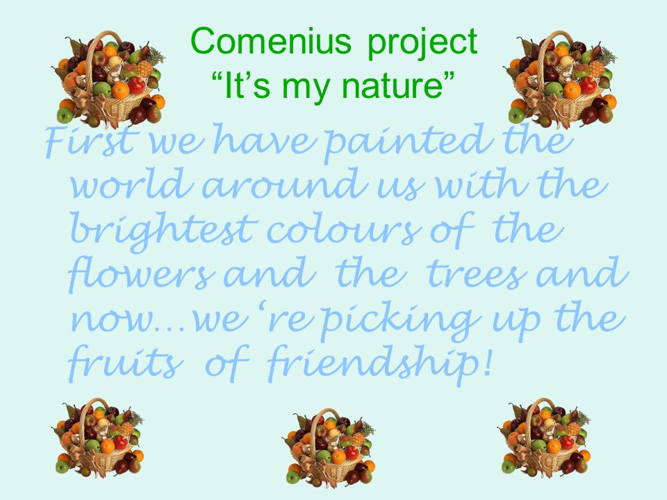 "Comenius project ""It's my nature"" First we have painted the world around us with the brightest colours of the flowers and the trees and now…we 're pic"