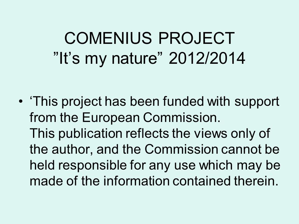 "COMENIUS PROJECT ""It's my nature"" 2012/2014 'This project has been funded with support from the European Commission. This publication reflects the vie"