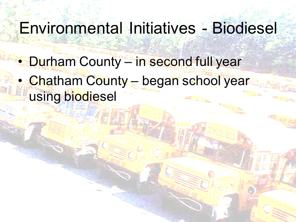 Environmental Initiatives - Biodiesel Durham County – in second full year Chatham County – began school year using biodiesel