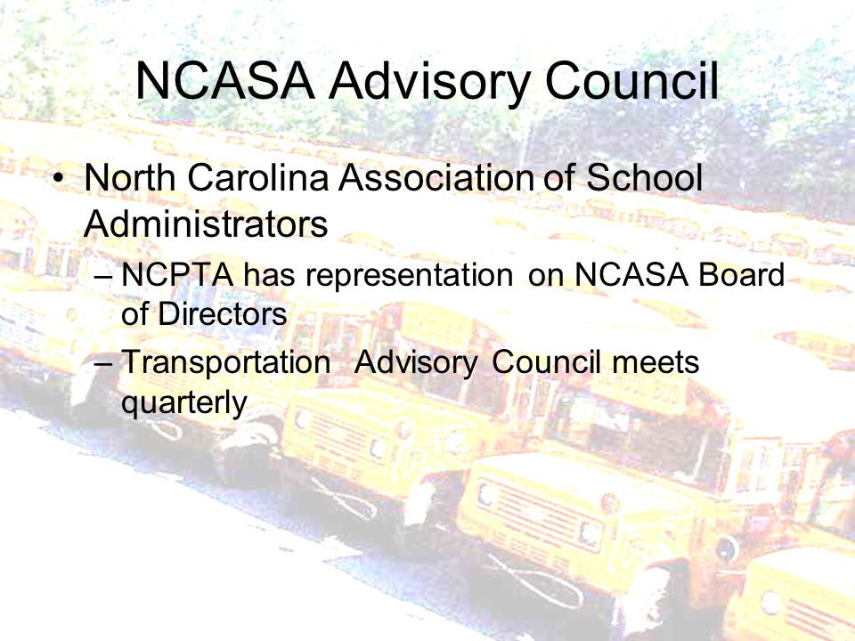 NCASA Advisory Council North Carolina Association of School Administrators –NCPTA has representation on NCASA Board of Directors –Transportation Advisory Council meets quarterly