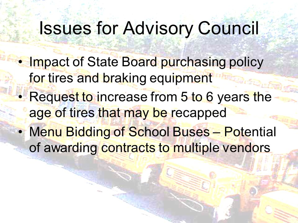 Issues for Advisory Council Impact of State Board purchasing policy for tires and braking equipment Request to increase from 5 to 6 years the age of tires that may be recapped Menu Bidding of School Buses – Potential of awarding contracts to multiple vendors