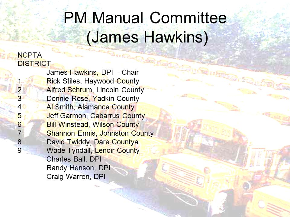 PM Manual Committee (James Hawkins) NCPTA DISTRICT James Hawkins, DPI - Chair 1Rick Stiles, Haywood County 2Alfred Schrum, Lincoln County 3Donnie Rose, Yadkin County 4Al Smith, Alamance County 5Jeff Garmon, Cabarrus County 6Bill Winstead, Wilson County 7Shannon Ennis, Johnston County 8David Twiddy, Dare Countya 9Wade Tyndall, Lenoir County Charles Ball, DPI Randy Henson, DPI Craig Warren, DPI