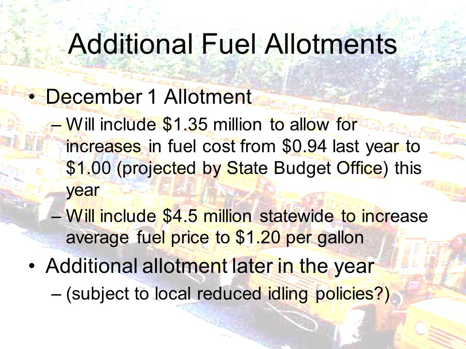 Additional Fuel Allotments December 1 Allotment –Will include $1.35 million to allow for increases in fuel cost from $0.94 last year to $1.00 (projected by State Budget Office) this year –Will include $4.5 million statewide to increase average fuel price to $1.20 per gallon Additional allotment later in the year –(subject to local reduced idling policies?)