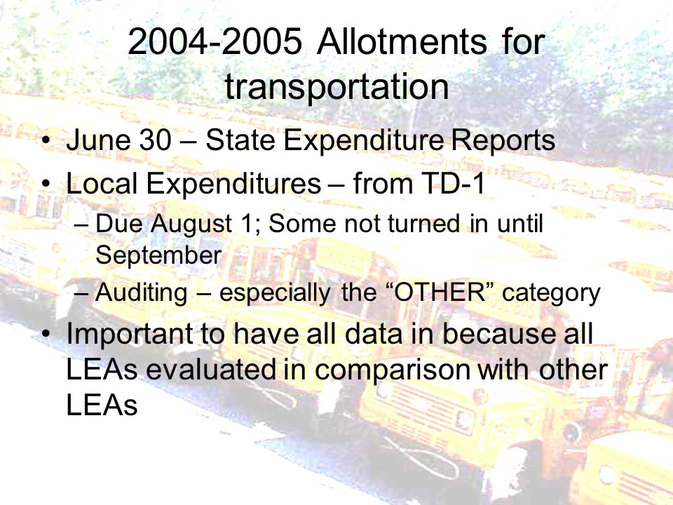 2004-2005 Allotments for transportation June 30 – State Expenditure Reports Local Expenditures – from TD-1 –Due August 1; Some not turned in until September –Auditing – especially the OTHER category Important to have all data in because all LEAs evaluated in comparison with other LEAs
