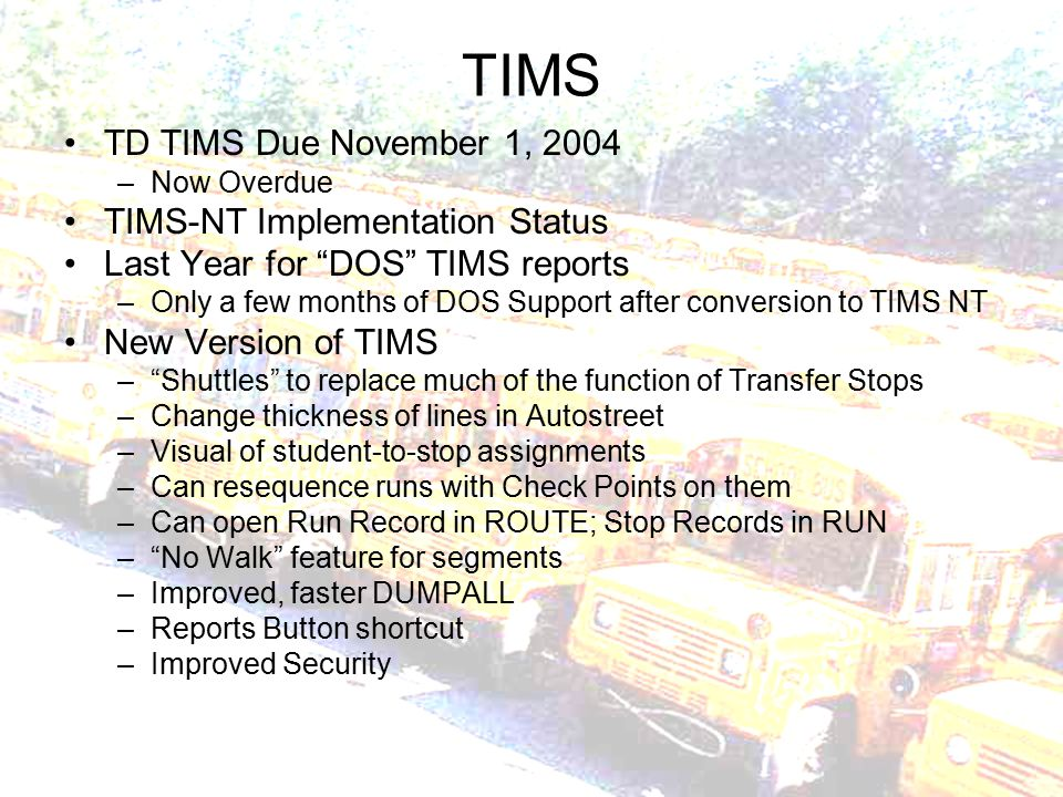 TIMS TD TIMS Due November 1, 2004 –Now Overdue TIMS-NT Implementation Status Last Year for DOS TIMS reports –Only a few months of DOS Support after conversion to TIMS NT New Version of TIMS – Shuttles to replace much of the function of Transfer Stops –Change thickness of lines in Autostreet –Visual of student-to-stop assignments –Can resequence runs with Check Points on them –Can open Run Record in ROUTE; Stop Records in RUN – No Walk feature for segments –Improved, faster DUMPALL –Reports Button shortcut –Improved Security