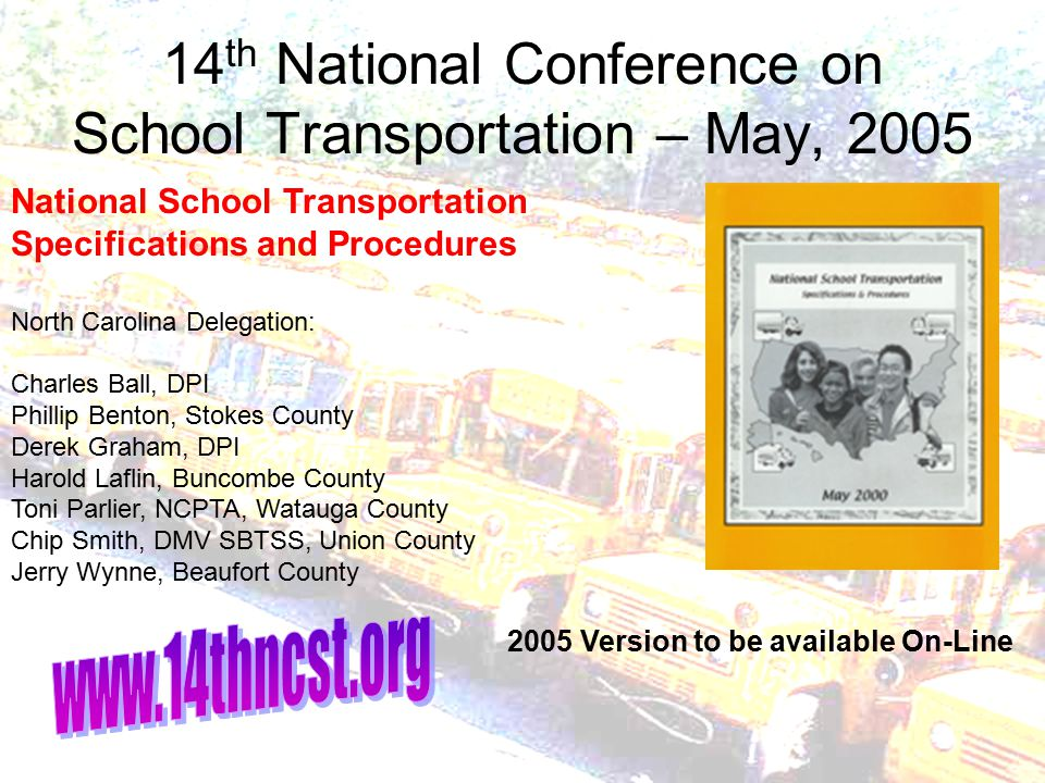 14 th National Conference on School Transportation – May, 2005 National School Transportation Specifications and Procedures North Carolina Delegation: Charles Ball, DPI Phillip Benton, Stokes County Derek Graham, DPI Harold Laflin, Buncombe County Toni Parlier, NCPTA, Watauga County Chip Smith, DMV SBTSS, Union County Jerry Wynne, Beaufort County 2005 Version to be available On-Line