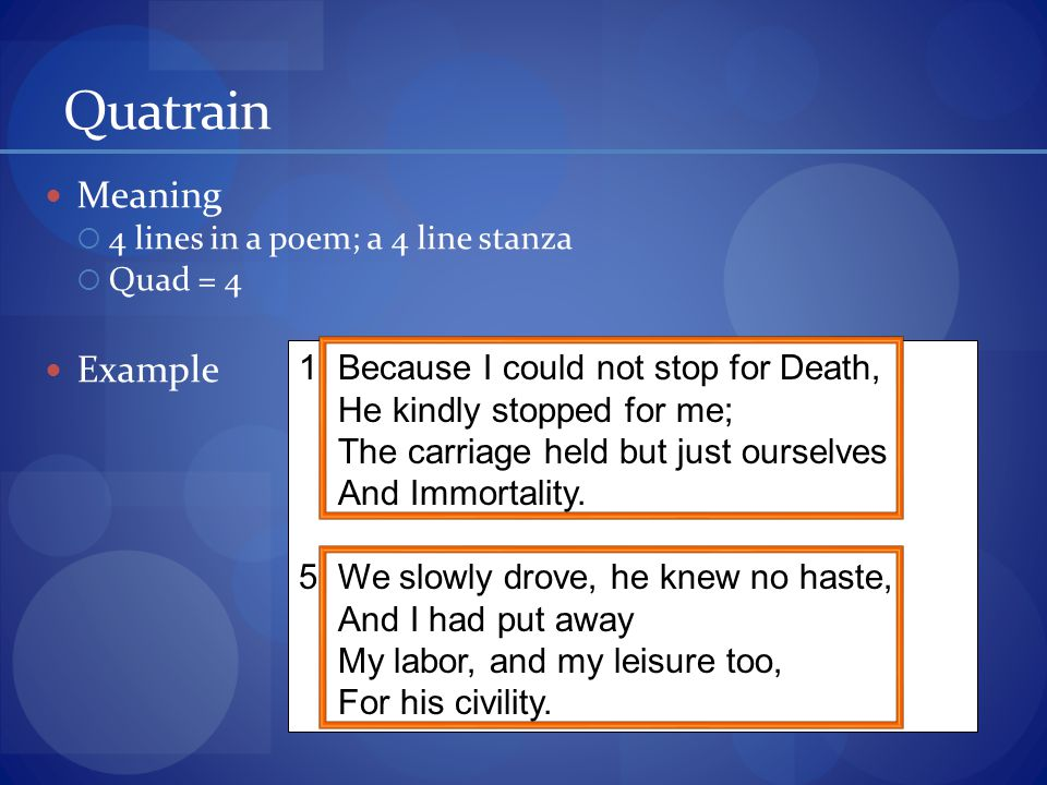 Quatrain Meaning  4 lines in a poem; a 4 line stanza  Quad = 4 Example 1Because I could not stop for Death, He kindly stopped for me; The carriage held but just ourselves And Immortality.